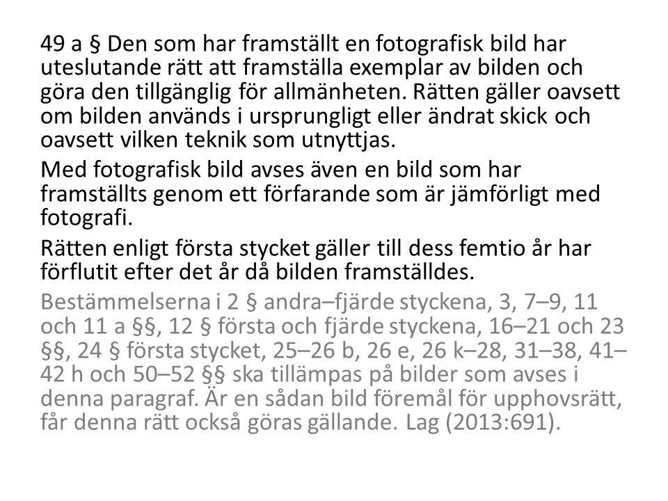49 a § Den som har framställt en fotografisk bild har uteslutande rätt att framställa exemplar av bilden och göra den tillgänglig för allmänheten.