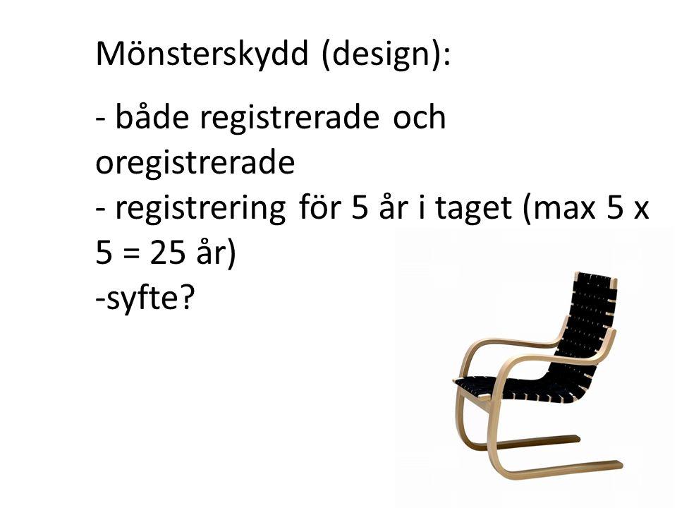 Mönsterskydd (design): - både registrerade och oregistrerade - registrering för 5 år i taget (max 5 x 5 = 25 år) -syfte