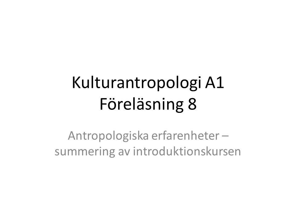 Kulturantropologi A1 Föreläsning 8 Antropologiska erfarenheter – summering av introduktionskursen