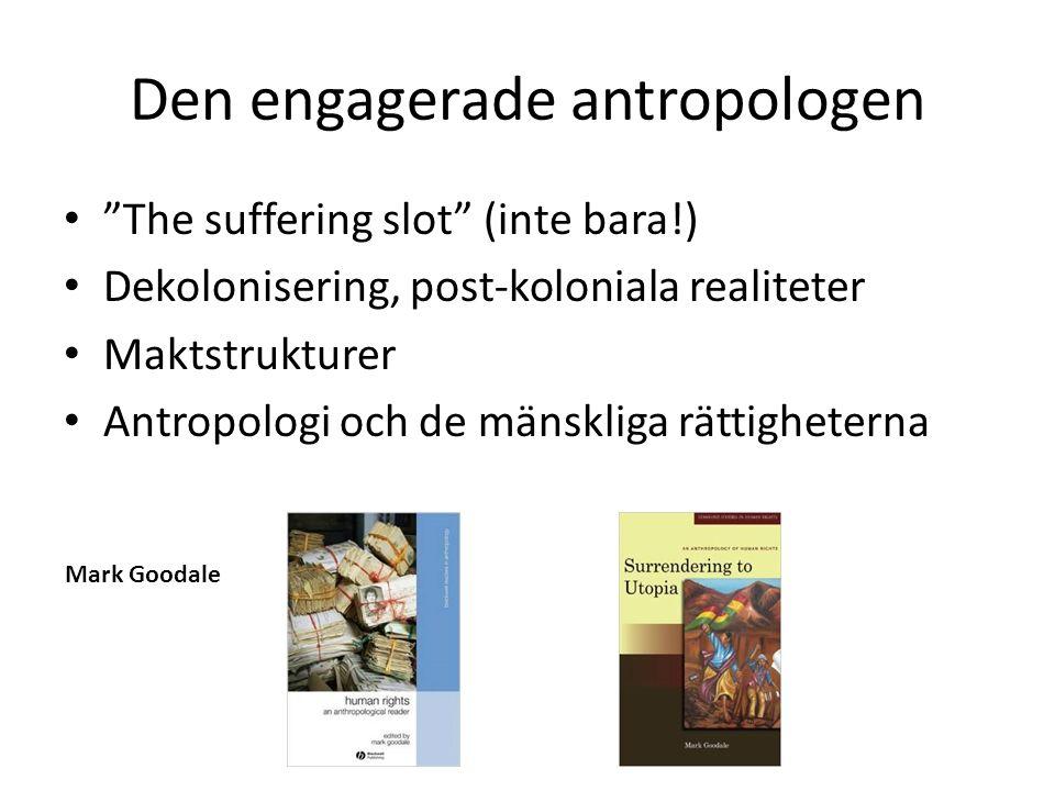 Den engagerade antropologen The suffering slot (inte bara!) Dekolonisering, post-koloniala realiteter Maktstrukturer Antropologi och de mänskliga rättigheterna Mark Goodale