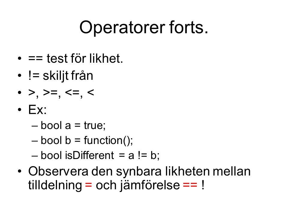 Operatorer forts. == test för likhet. != skiljt från >, >=, <=, < Ex: –bool a = true; –bool b = function(); –bool isDifferent = a != b; Observera den