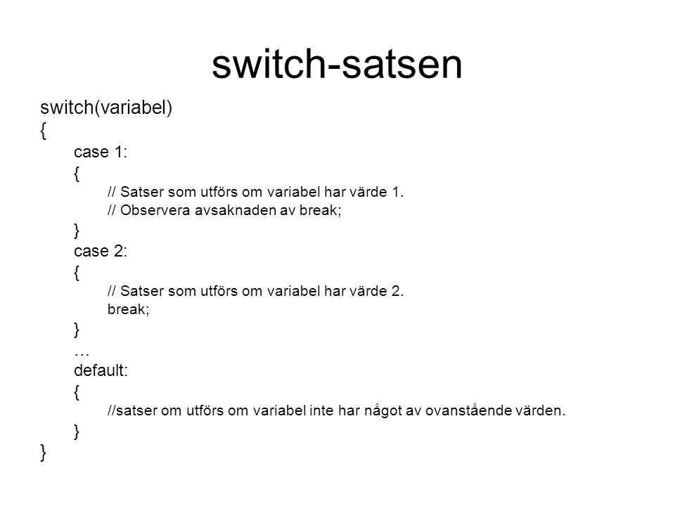 switch-satsen switch(variabel) { case 1: { // Satser som utförs om variabel har värde 1. // Observera avsaknaden av break; } case 2: { // Satser som u