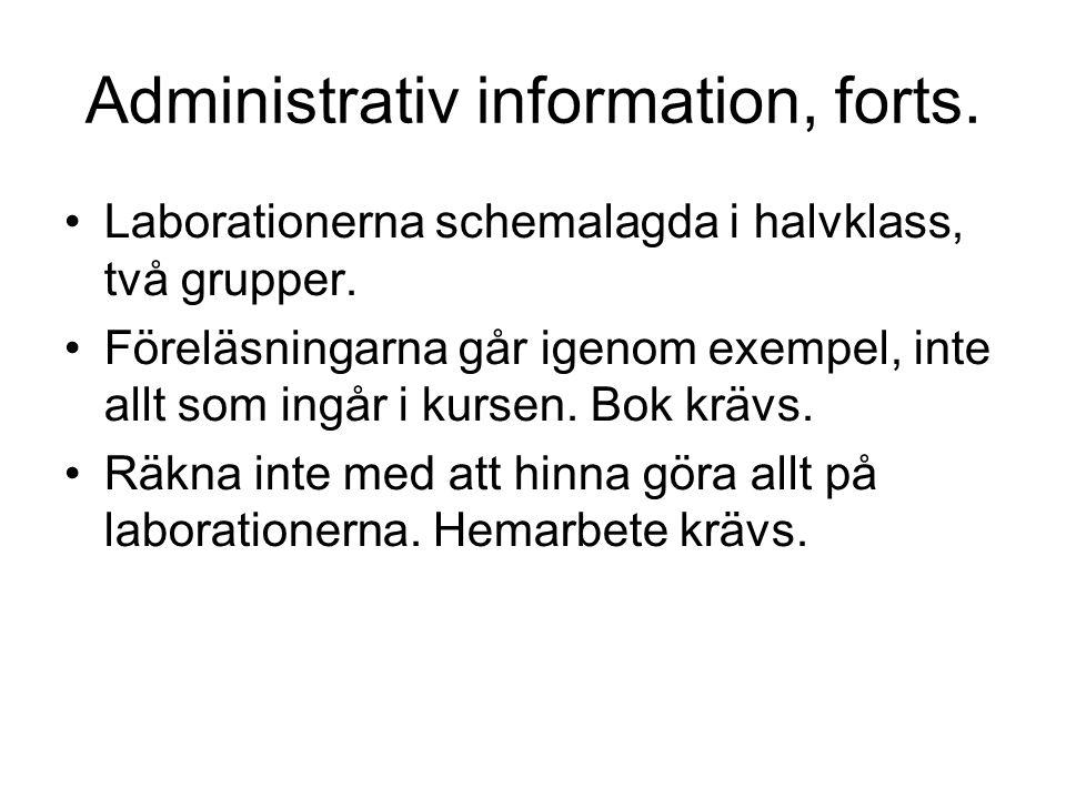 Administrativ information, forts. Laborationerna schemalagda i halvklass, två grupper. Föreläsningarna går igenom exempel, inte allt som ingår i kurse