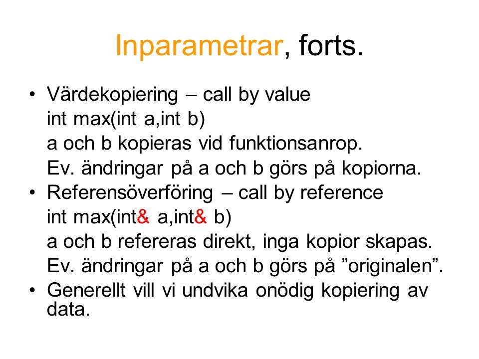 Inparametrar, forts. Värdekopiering – call by value int max(int a,int b) a och b kopieras vid funktionsanrop. Ev. ändringar på a och b görs på kopiorn
