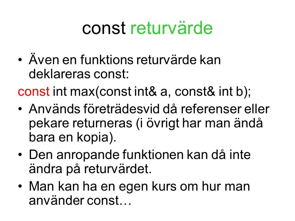 const returvärde Även en funktions returvärde kan deklareras const: const int max(const int& a, const& int b); Används företrädesvid då referenser eller pekare returneras (i övrigt har man ändå bara en kopia).