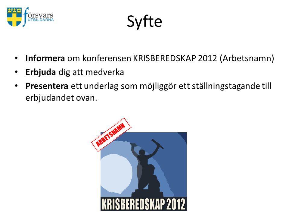Syfte Informera om konferensen KRISBEREDSKAP 2012 (Arbetsnamn) Erbjuda dig att medverka Presentera ett underlag som möjliggör ett ställningstagande till erbjudandet ovan.