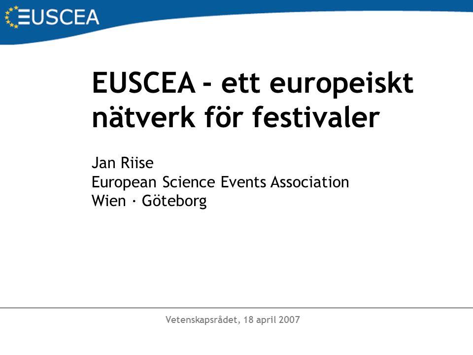 Vetenskapsrådet, 18 april 2007 EUSCEA - ett europeiskt nätverk för festivaler Jan Riise European Science Events Association Wien · Göteborg