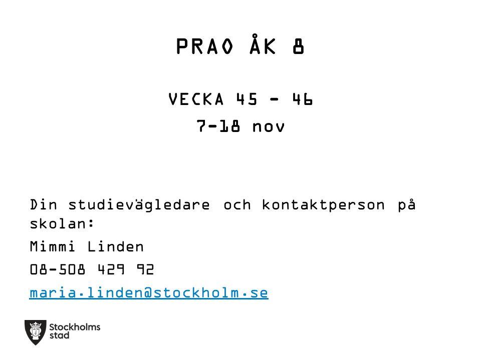 PRAO ÅK 8 VECKA 45 - 46 7-18 nov Din studievägledare och kontaktperson på skolan: Mimmi Linden 08-508 429 92 maria.linden@stockholm.se
