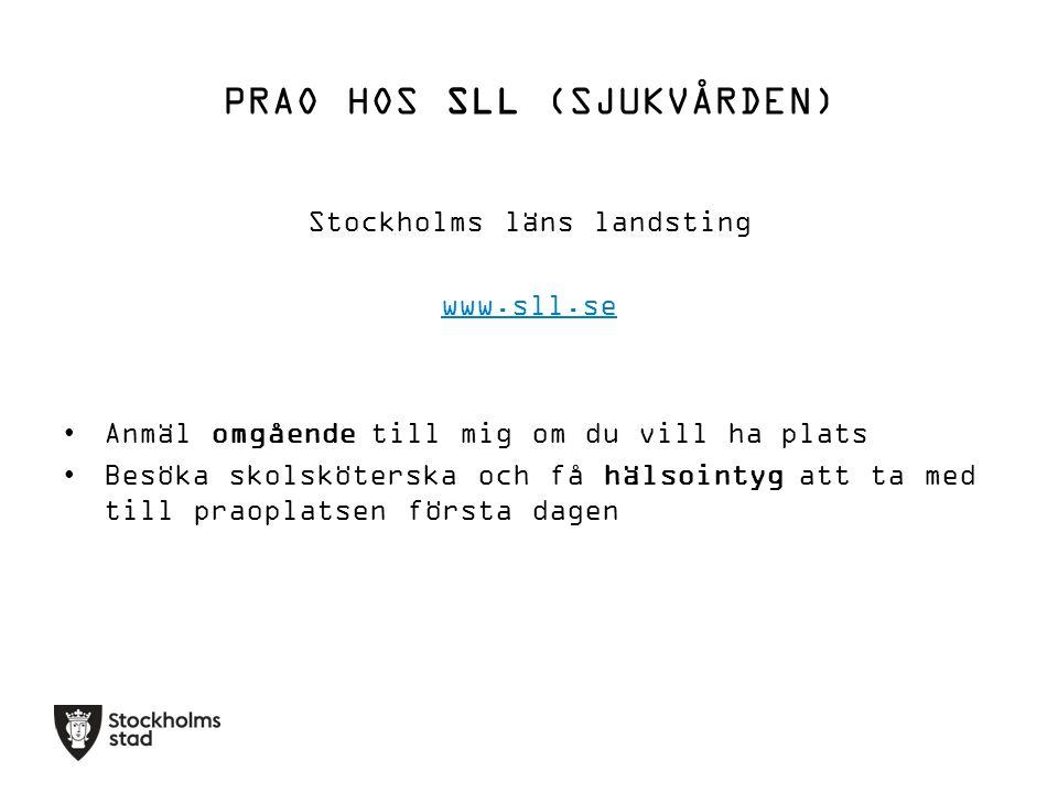 PRAO HOS SLL (SJUKVÅRDEN) Stockholms läns landsting www.sll.se Anmäl omgående till mig om du vill ha plats Besöka skolsköterska och få hälsointyg att ta med till praoplatsen första dagen