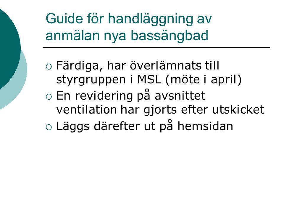 Guide för handläggning av anmälan nya bassängbad  Färdiga, har överlämnats till styrgruppen i MSL (möte i april)  En revidering på avsnittet ventilation har gjorts efter utskicket  Läggs därefter ut på hemsidan