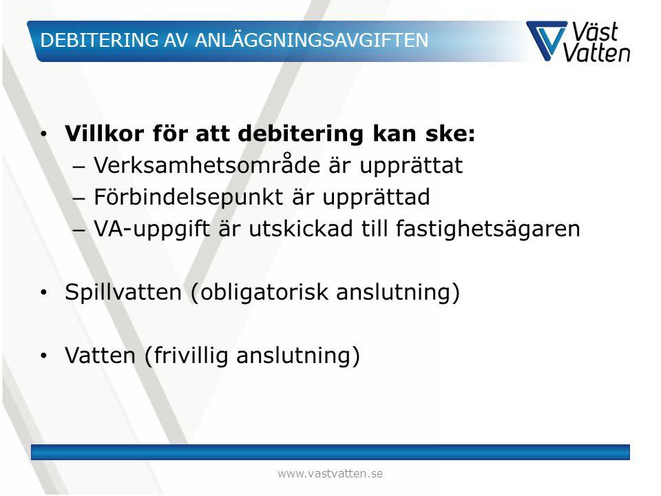 DEBITERING AV ANLÄGGNINGSAVGIFTEN Villkor för att debitering kan ske: – Verksamhetsområde är upprättat – Förbindelsepunkt är upprättad – VA-uppgift är utskickad till fastighetsägaren Spillvatten (obligatorisk anslutning) Vatten (frivillig anslutning) www.vastvatten.se