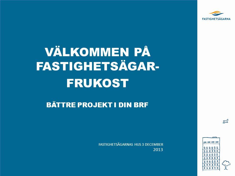 VÄLKOMMEN PÅ FASTIGHETSÄGAR- FRUKOST BÄTTRE PROJEKT I DIN BRF FASTIGHETSÄGARNAS HUS 3 DECEMBER 2013