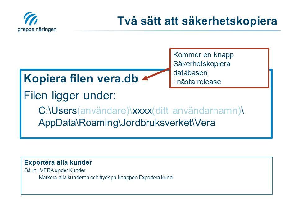 Två sätt att säkerhetskopiera Kopiera filen vera.db Filen ligger under: C:\Users(användare)\xxxx(ditt användarnamn)\ AppData\Roaming\Jordbruksverket\Vera Exportera alla kunder Gå in i VERA under Kunder Markera alla kunderna och tryck på knappen Exportera kund Kommer en knapp Säkerhetskopiera databasen i nästa release