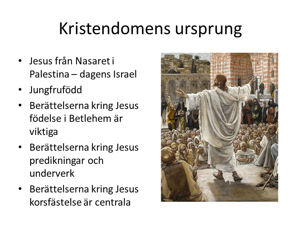 Kristendomens ursprung Jesus från Nasaret i Palestina – dagens Israel Jungfrufödd Berättelserna kring Jesus födelse i Betlehem är viktiga Berättelserna kring Jesus predikningar och underverk Berättelserna kring Jesus korsfästelse är centrala