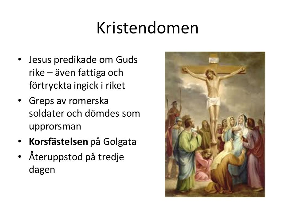 Kristendomen Jesus predikade om Guds rike – även fattiga och förtryckta ingick i riket Greps av romerska soldater och dömdes som upprorsman Korsfästelsen på Golgata Återuppstod på tredje dagen