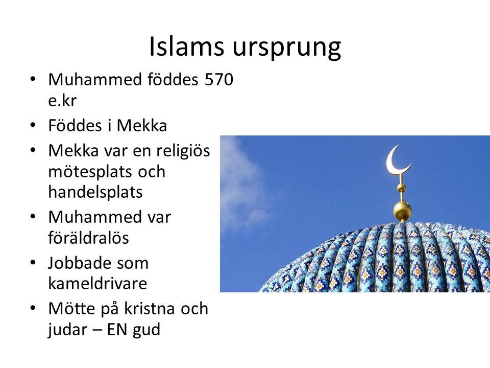 Islams ursprung Muhammed föddes 570 e.kr Föddes i Mekka Mekka var en religiös mötesplats och handelsplats Muhammed var föräldralös Jobbade som kameldrivare Mötte på kristna och judar – EN gud