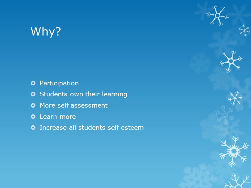 Why?  Participation  Students own their learning  More self assessment  Learn more  Increase all students self esteem