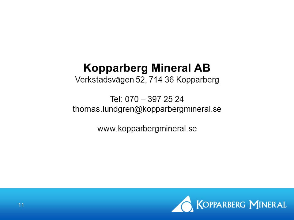 11 Kopparberg Mineral AB Verkstadsvägen 52, 714 36 Kopparberg Tel: 070 – 397 25 24 thomas.lundgren@kopparbergmineral.se www.kopparbergmineral.se