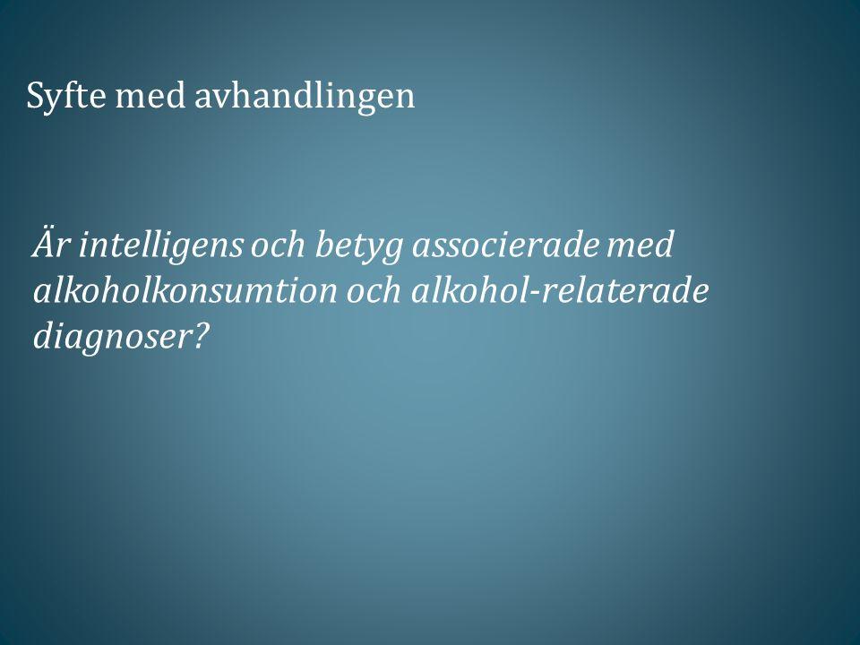Syfte med avhandlingen Är intelligens och betyg associerade med alkoholkonsumtion och alkohol-relaterade diagnoser