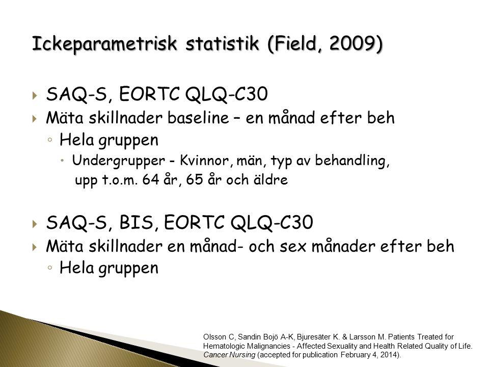 Ickeparametrisk statistik (Field, 2009)  SAQ-S, EORTC QLQ-C30  Mäta skillnader baseline – en månad efter beh ◦ Hela gruppen  Undergrupper - Kvinnor, män, typ av behandling, upp t.o.m.