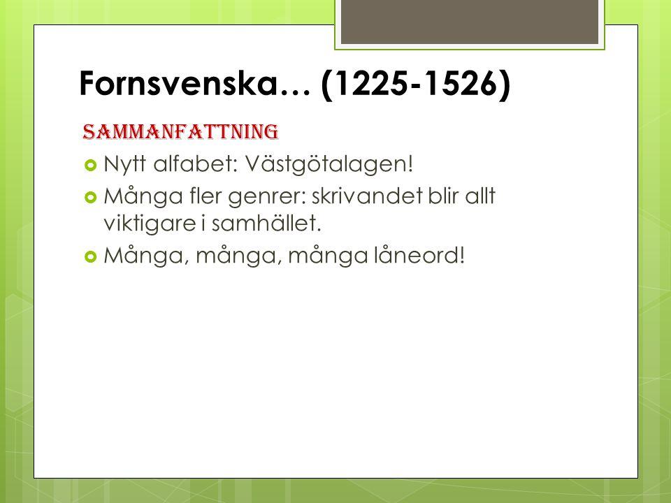 Fornsvenska… (1225-1526) Sammanfattning  Nytt alfabet: Västgötalagen.