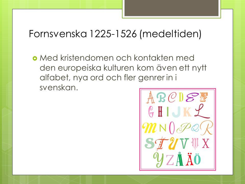 Fornsvenska 1225-1526 (medeltiden)  Med kristendomen och kontakten med den europeiska kulturen kom även ett nytt alfabet, nya ord och fler genrer in i svenskan.