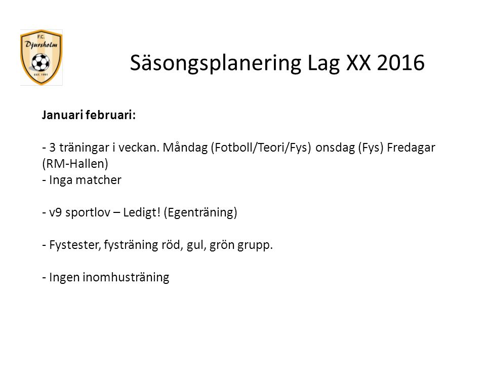 Säsongsplanering Lag XX 2016 Januari februari: - 3 träningar i veckan. Måndag (Fotboll/Teori/Fys) onsdag (Fys) Fredagar (RM-Hallen) - Inga matcher - v