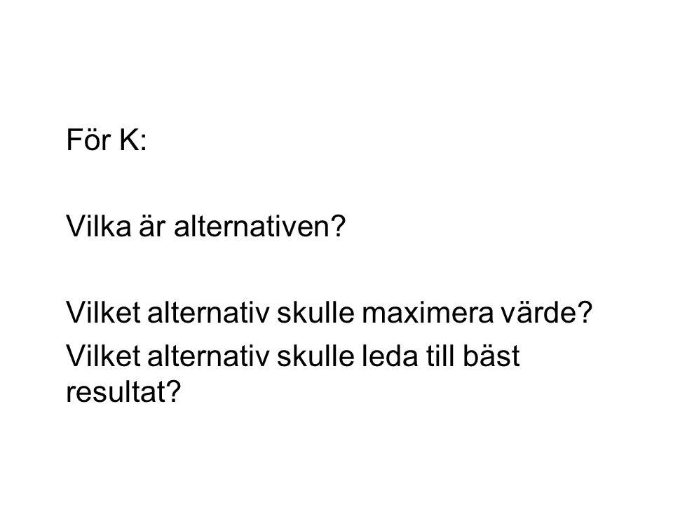 För K: Vilka är alternativen. Vilket alternativ skulle maximera värde.