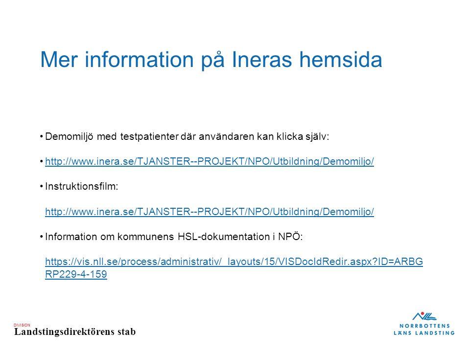 DIVISION Landstingsdirektörens stab Mer information på Ineras hemsida Demomiljö med testpatienter där användaren kan klicka själv: http://www.inera.se/TJANSTER--PROJEKT/NPO/Utbildning/Demomiljo/ Instruktionsfilm: http://www.inera.se/TJANSTER--PROJEKT/NPO/Utbildning/Demomiljo/ http://www.inera.se/TJANSTER--PROJEKT/NPO/Utbildning/Demomiljo/ Information om kommunens HSL-dokumentation i NPÖ: https://vis.nll.se/process/administrativ/_layouts/15/VISDocIdRedir.aspx ID=ARBG RP229-4-159 https://vis.nll.se/process/administrativ/_layouts/15/VISDocIdRedir.aspx ID=ARBG RP229-4-159