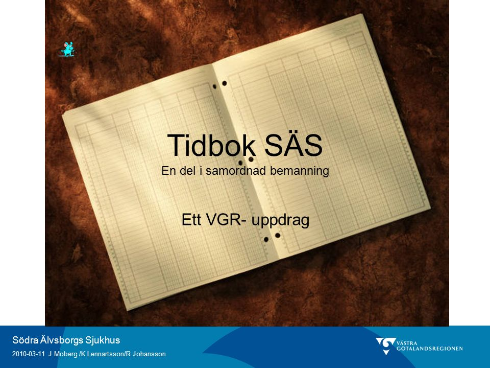 Södra Älvsborgs Sjukhus 2010-03-11 J Moberg /K Lennartsson/R Johansson Tidbok SÄS En del i samordnad bemanning Ett VGR- uppdrag