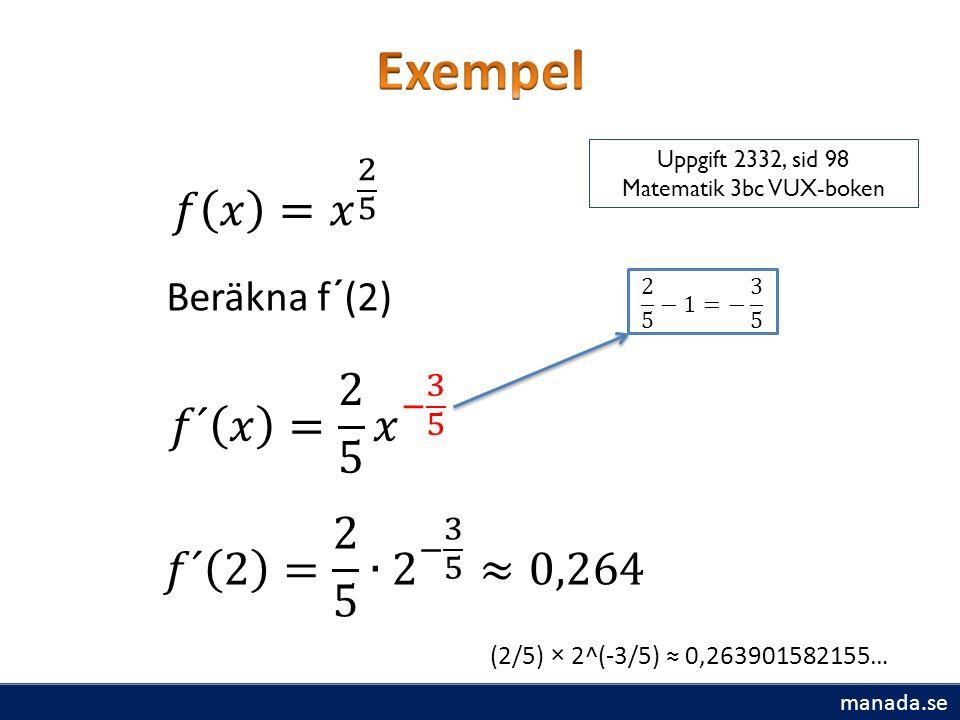 Beräkna f´(2) (2/5) × 2^(-3/5) ≈ 0,263901582155… Uppgift 2332, sid 98 Matematik 3bc VUX-boken manada.se