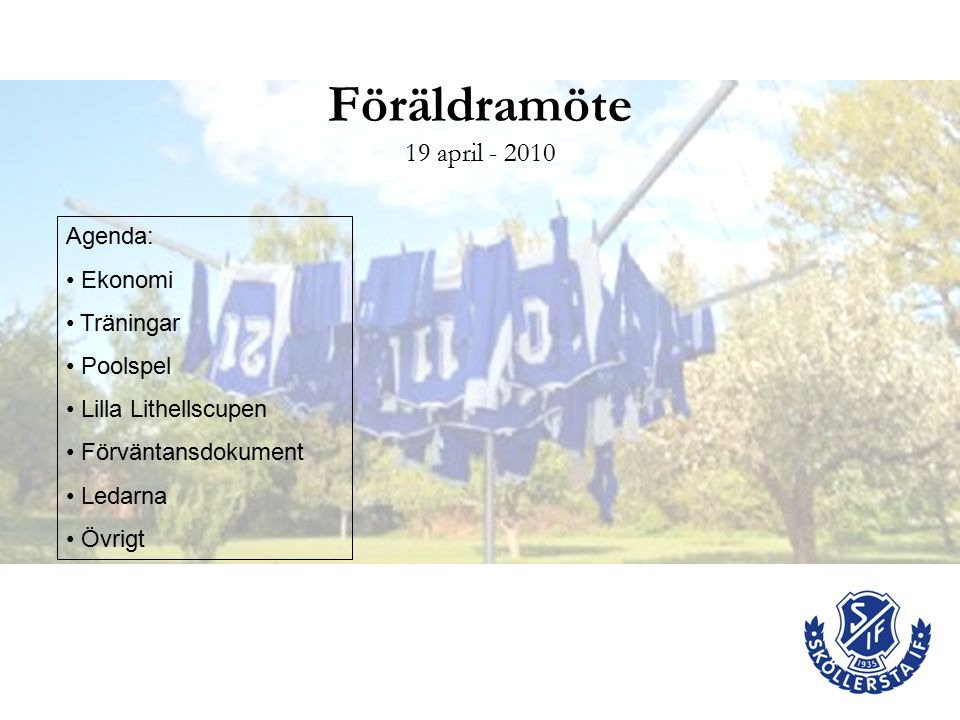 Föräldramöte 19 april - 2010 Agenda: Ekonomi Träningar Poolspel Lilla Lithellscupen Förväntansdokument Ledarna Övrigt