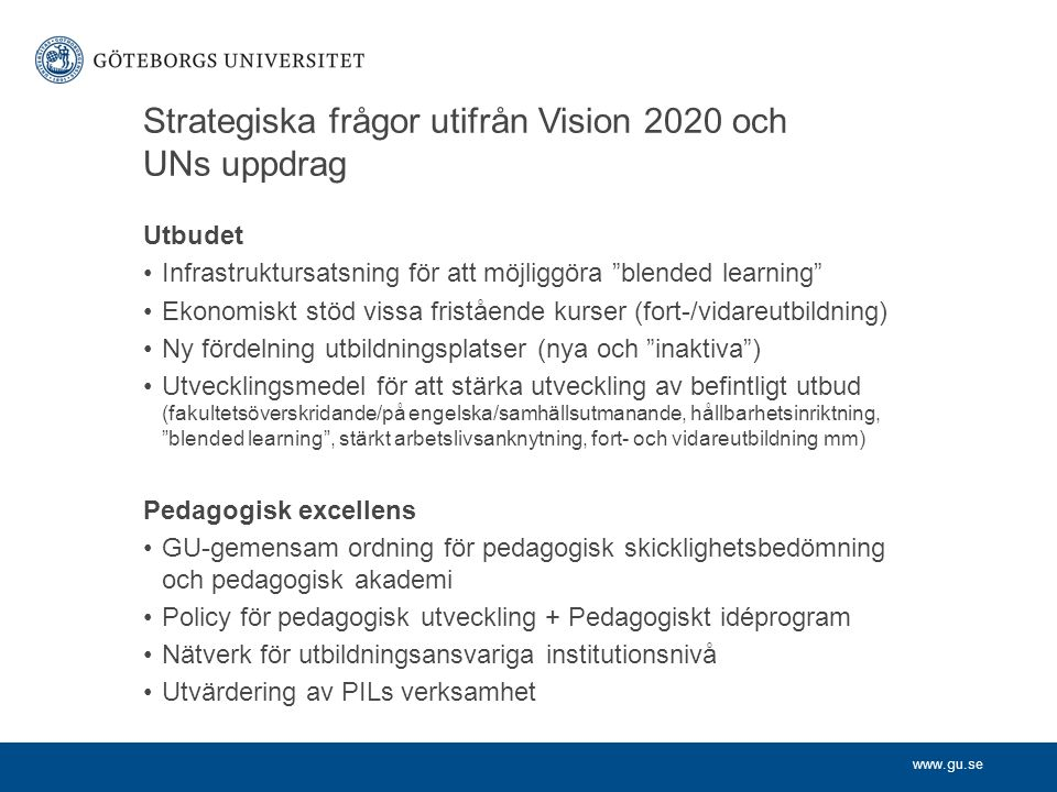 www.gu.se Strategiska frågor utifrån Vision 2020 och UNs uppdrag Utbudet Infrastruktursatsning för att möjliggöra blended learning Ekonomiskt stöd vissa fristående kurser (fort-/vidareutbildning) Ny fördelning utbildningsplatser (nya och inaktiva ) Utvecklingsmedel för att stärka utveckling av befintligt utbud (fakultetsöverskridande/på engelska/samhällsutmanande, hållbarhetsinriktning, blended learning , stärkt arbetslivsanknytning, fort- och vidareutbildning mm) Pedagogisk excellens GU-gemensam ordning för pedagogisk skicklighetsbedömning och pedagogisk akademi Policy för pedagogisk utveckling + Pedagogiskt idéprogram Nätverk för utbildningsansvariga institutionsnivå Utvärdering av PILs verksamhet