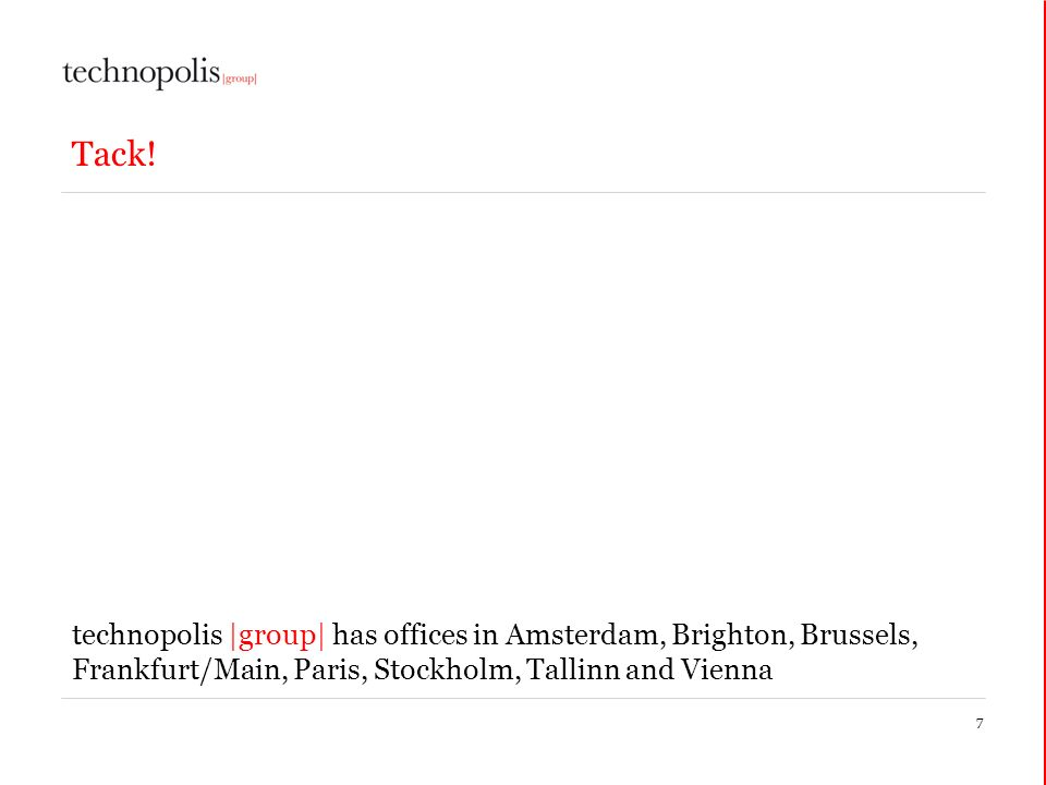 7 Tack! technopolis |group| has offices in Amsterdam, Brighton, Brussels, Frankfurt/Main, Paris, Stockholm, Tallinn and Vienna