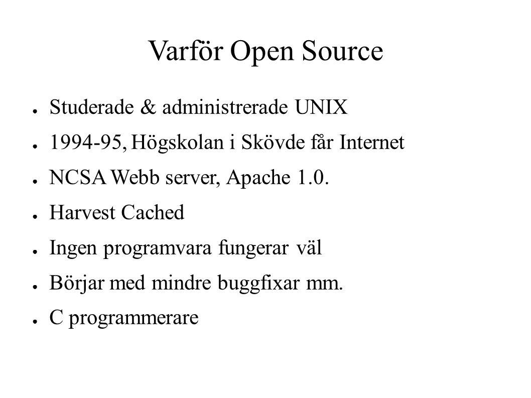 Varför Open Source ● Studerade & administrerade UNIX ● 1994-95, Högskolan i Skövde får Internet ● NCSA Webb server, Apache 1.0. ● Harvest Cached ● Ing