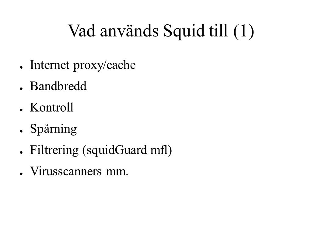 Vad används Squid till (2) ● Avlastning för webbservrar ● Kapa trafiktoppar ● omvänd proxy ● Webbserver, HTTP istf filsystem/databas ● Enkel skalbarhet ● Krav på webbdesign ● brandvägg