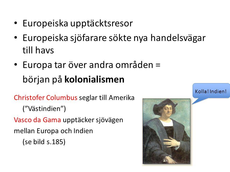 Europeiska upptäcktsresor Europeiska sjöfarare sökte nya handelsvägar till havs Europa tar över andra områden = början på kolonialismen Christofer Columbus seglar till Amerika ( Västindien ) Vasco da Gama upptäcker sjövägen mellan Europa och Indien (se bild s.185) Kolla.