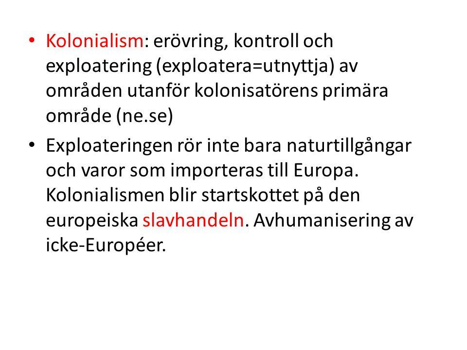 Kolonialism: erövring, kontroll och exploatering (exploatera=utnyttja) av områden utanför kolonisatörens primära område (ne.se) Exploateringen rör int
