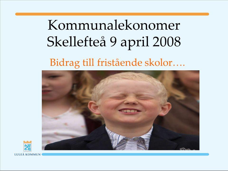Kommunalekonomer Skellefteå 9 april 2008 Bidrag till fristående skolor….
