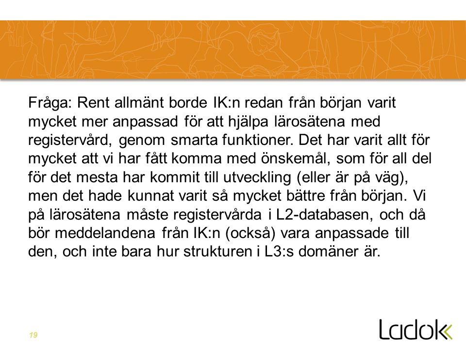 19 Fråga: Rent allmänt borde IK:n redan från början varit mycket mer anpassad för att hjälpa lärosätena med registervård, genom smarta funktioner. Det
