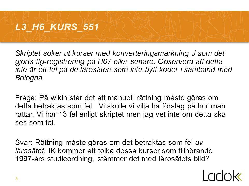 5 L3_H6_KURS_551 Skriptet söker ut kurser med konverteringsmärkning J som det gjorts ffg-registrering på H07 eller senare. Observera att detta inte är