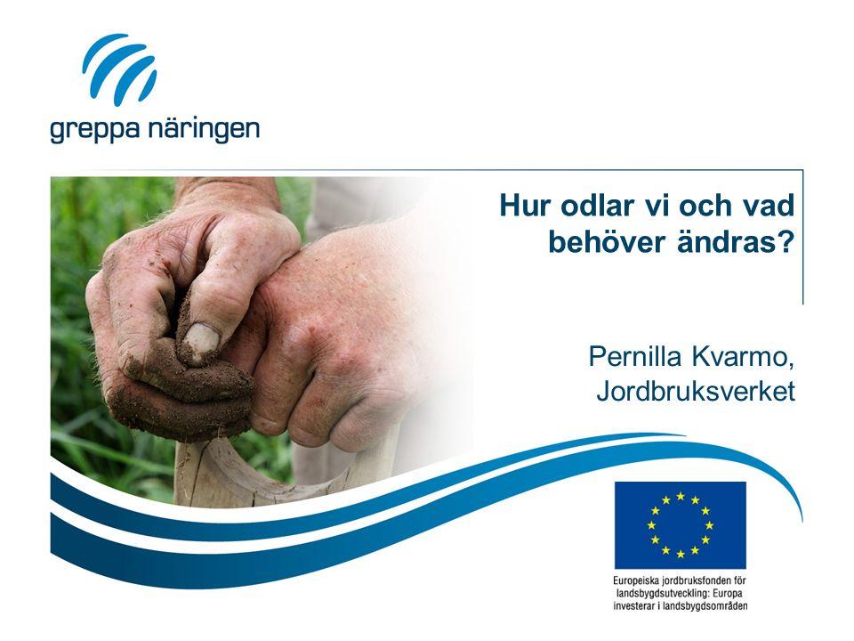 Hur odlar vi och vad behöver ändras Pernilla Kvarmo, Jordbruksverket