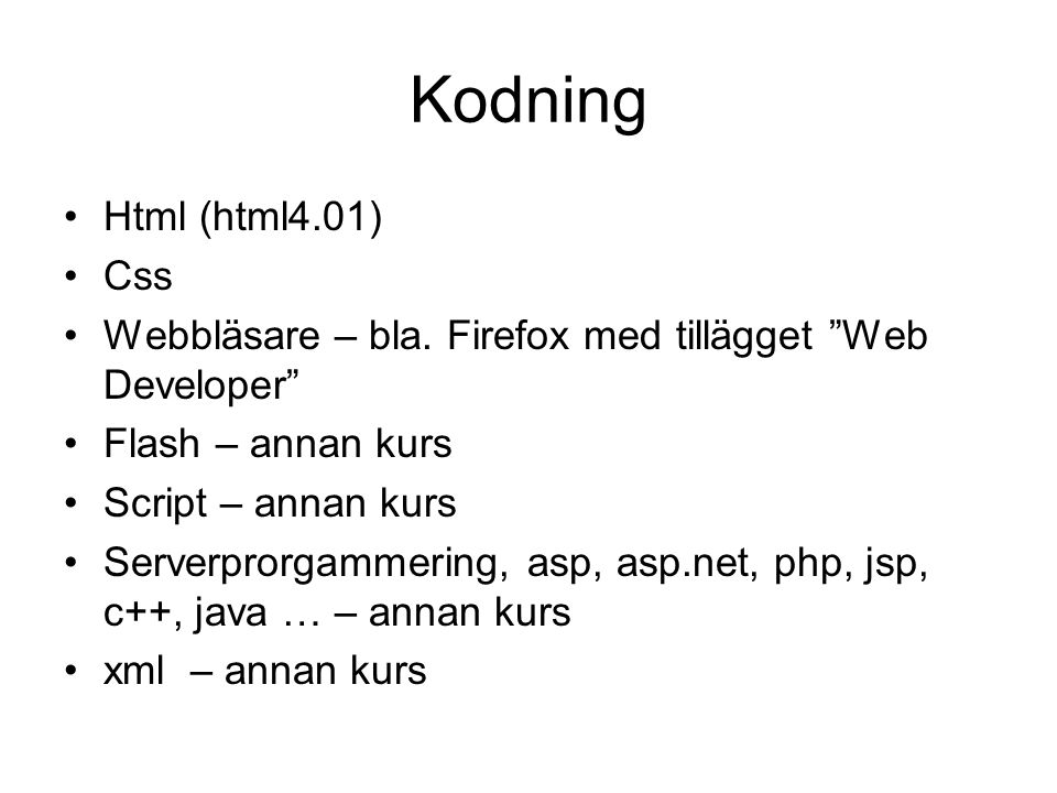 """Kodning Html (html4.01) Css Webbläsare – bla. Firefox med tillägget """"Web Developer"""" Flash – annan kurs Script – annan kurs Serverprorgammering, asp, a"""