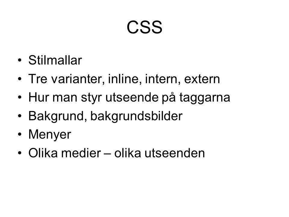CSS Stilmallar Tre varianter, inline, intern, extern Hur man styr utseende på taggarna Bakgrund, bakgrundsbilder Menyer Olika medier – olika utseenden