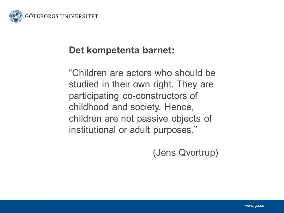 www.gu.se Det kompetenta barnet: Children are actors who should be studied in their own right.