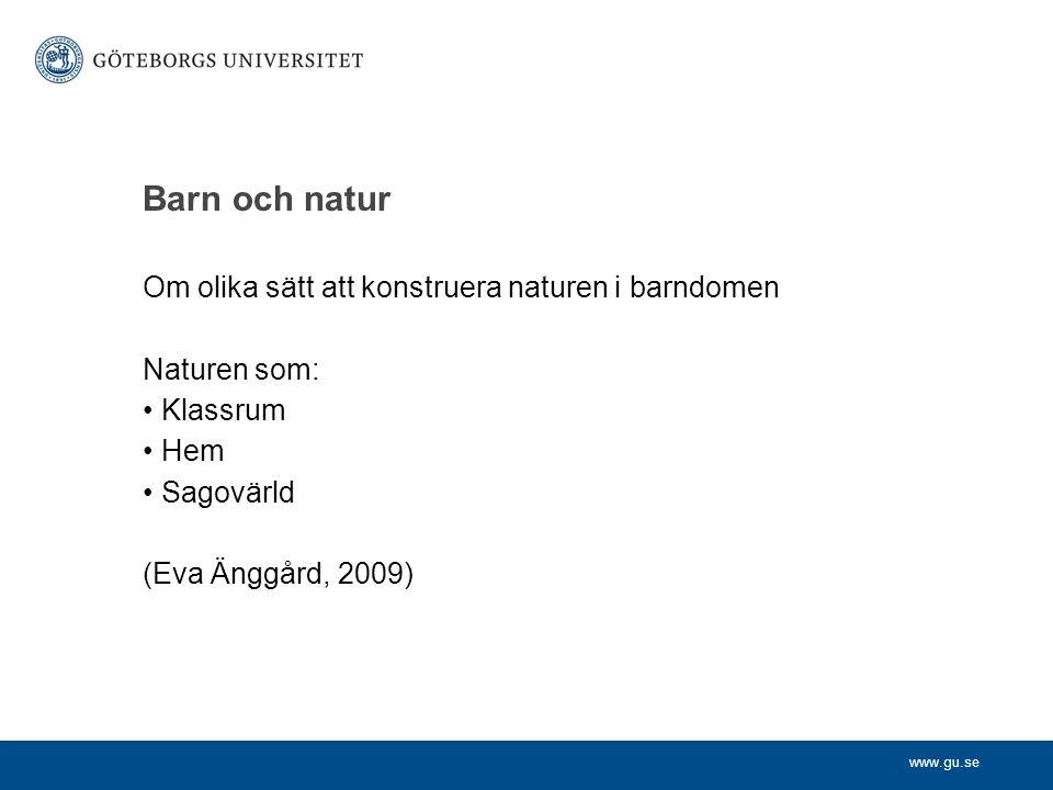 www.gu.se Barn och natur Om olika sätt att konstruera naturen i barndomen Naturen som: Klassrum Hem Sagovärld (Eva Änggård, 2009)