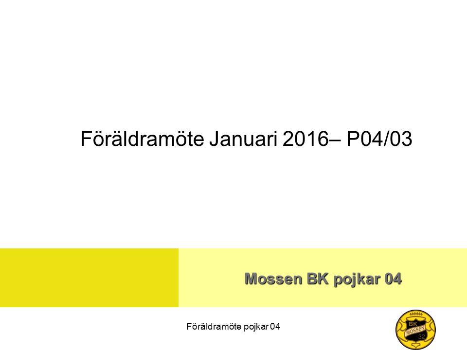 Föräldramöte pojkar 04 Mossen BK pojkar 04 Föräldramöte Januari 2016– P04/03
