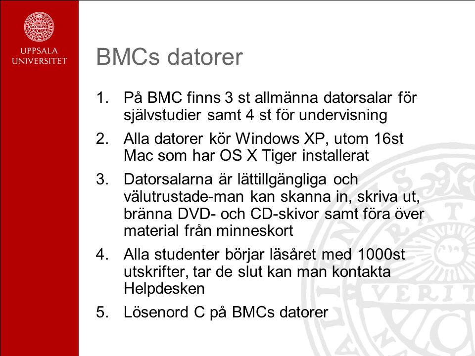 BMCs datorer 1.På BMC finns 3 st allmänna datorsalar för självstudier samt 4 st för undervisning 2.Alla datorer kör Windows XP, utom 16st Mac som har OS X Tiger installerat 3.Datorsalarna är lättillgängliga och välutrustade-man kan skanna in, skriva ut, bränna DVD- och CD-skivor samt föra över material från minneskort 4.Alla studenter börjar läsåret med 1000st utskrifter, tar de slut kan man kontakta Helpdesken 5.Lösenord C på BMCs datorer