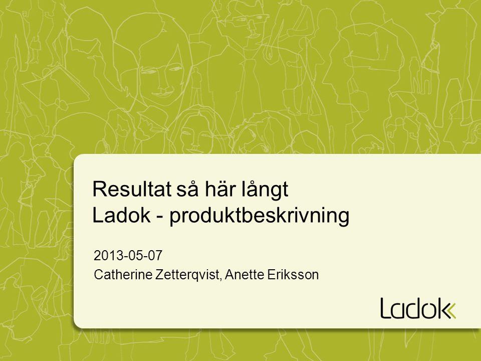 Resultat så här långt Ladok - produktbeskrivning 2013-05-07 Catherine Zetterqvist, Anette Eriksson