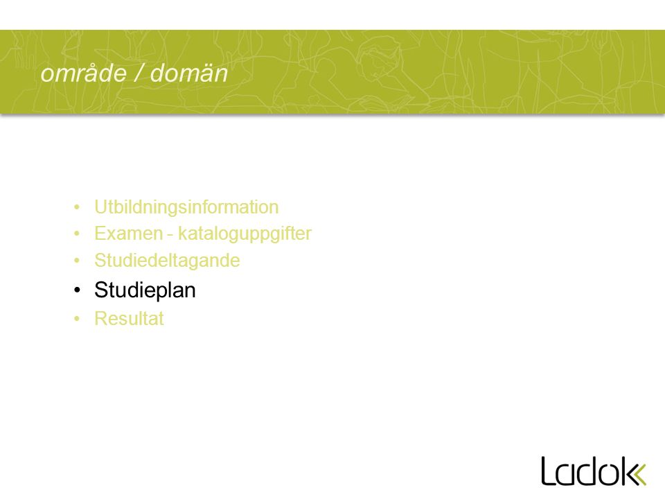 område / domän Utbildningsinformation Examen - kataloguppgifter Studiedeltagande Studieplan Resultat